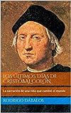 Los últimos días de Cristóbal Colón: La narración de una vida que cambió el mundo